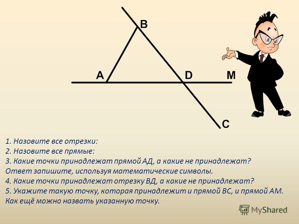 1. Назовите все отрезки: 2. Назовите все прямые: 3. Какие точки принадлежат прямой АД, а какие не принадлежат? Ответ запишите, используя математические символы. 4. Какие точки принадлежат отрезку ВД, а какие не принадлежат? 5. Укажите такую точку, ко