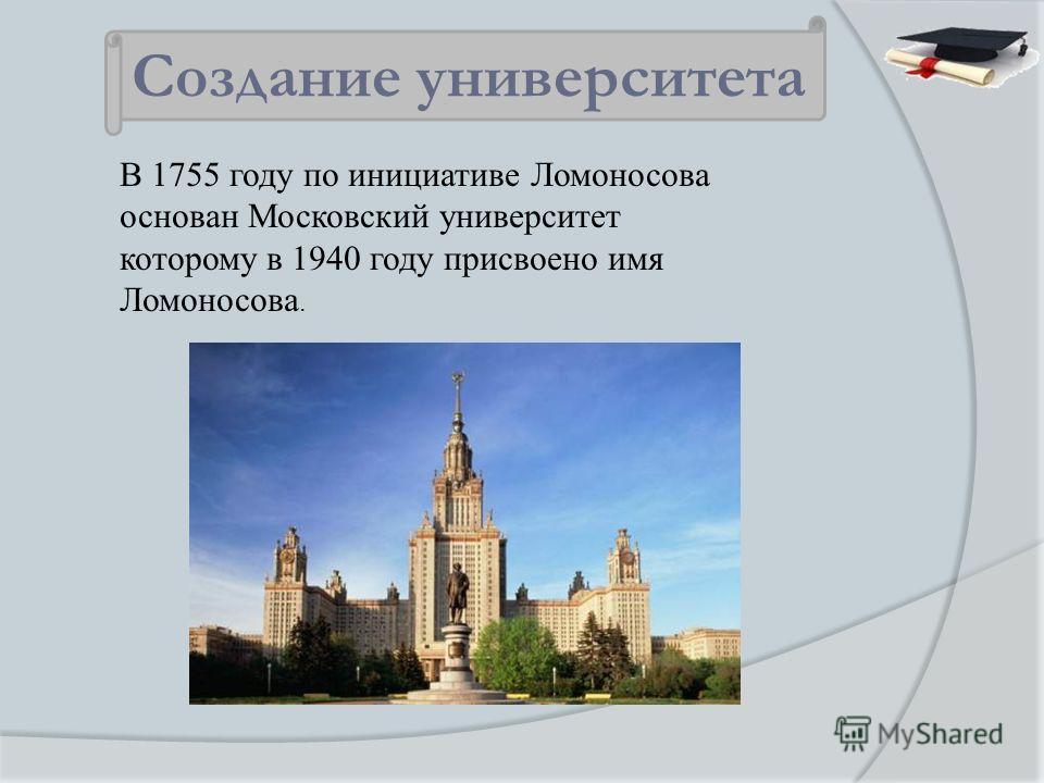 В 1755 году по инициативе Ломоносова основан Московский университет которому в 1940 году присвоено имя Ломоносова. Создание университета