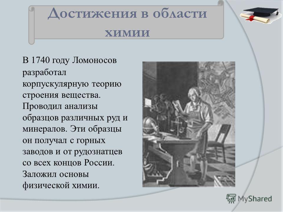 В 1740 году Ломоносов разработал корпускулярную теорию строения вещества. Проводил анализы образцов различных руд и минералов. Эти образцы он получал с горных заводов и от рудознатцев со всех концов России. Заложил основы физической химии. Достижения