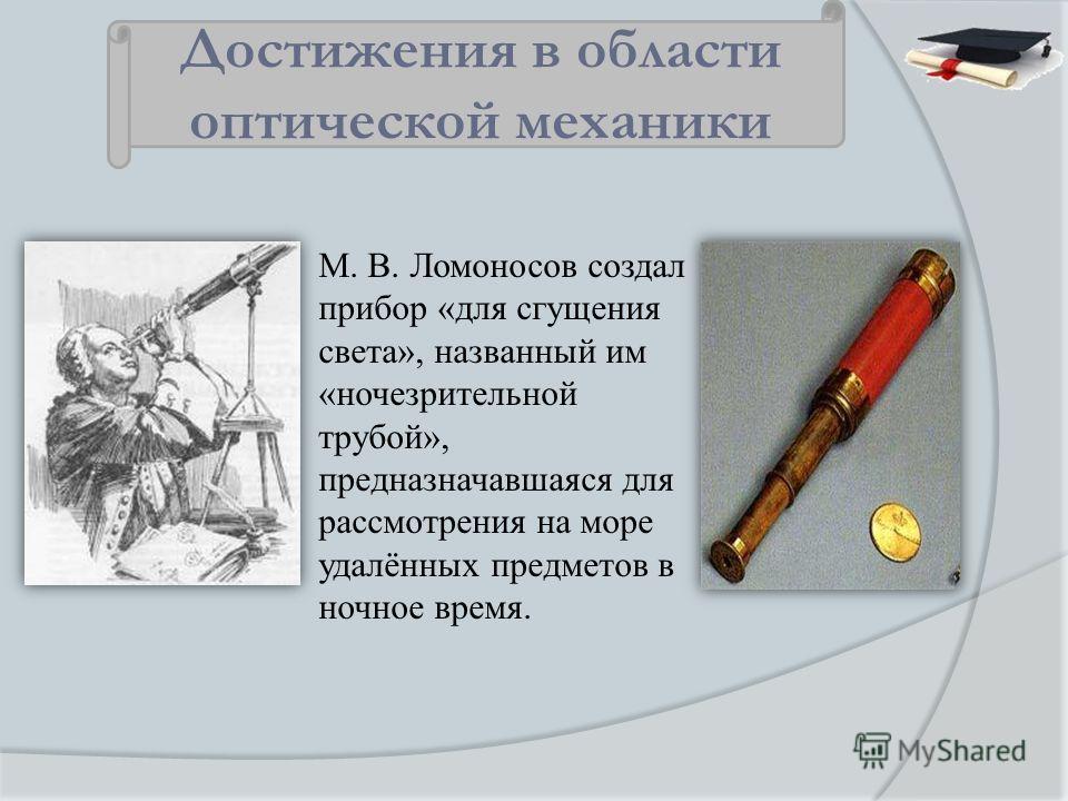 М. В. Ломоносов создал прибор «для сгущения света», названный им «ночезрительной трубой», предназначавшаяся для рассмотрения на море удалённых предметов в ночное время. Достижения в области оптической механики