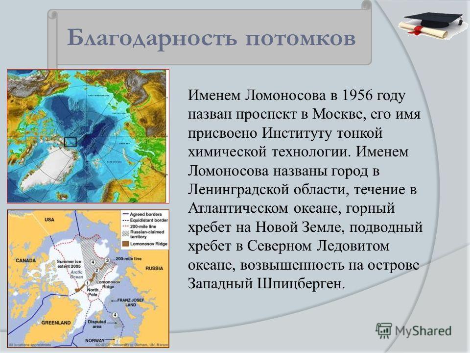 Именем Ломоносова в 1956 году назван проспект в Москве, его имя присвоено Институту тонкой химической технологии. Именем Ломоносова названы город в Ленинградской области, течение в Атлантическом океане, горный хребет на Новой Земле, подводный хребет