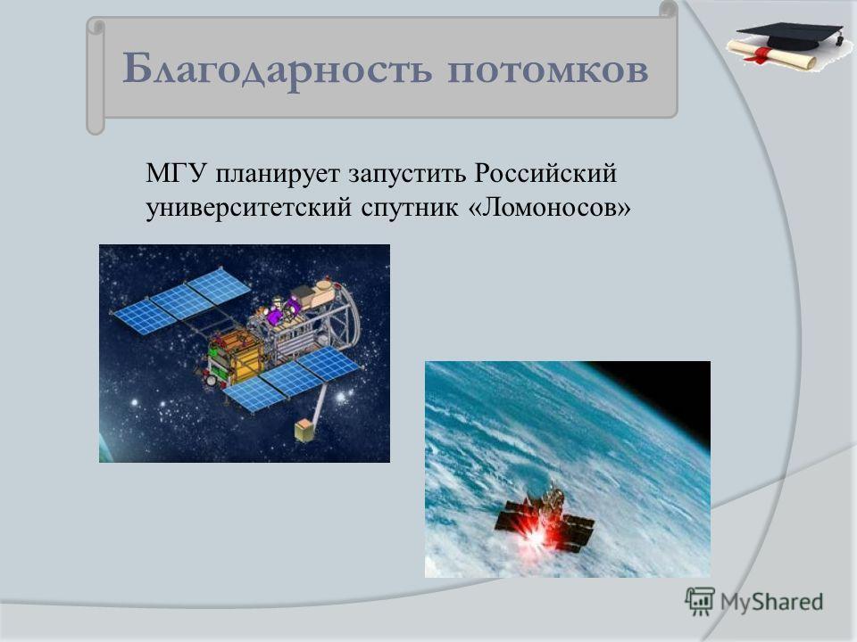 МГУ планирует запустить Российский университетский спутник «Ломоносов» Благодарность потомков
