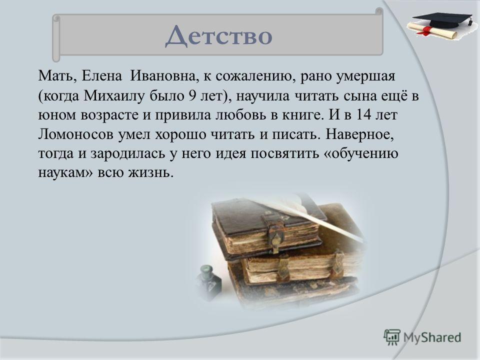 Мать, Елена Ивановна, к сожалению, рано умершая (когда Михаилу было 9 лет), научила читать сына ещё в юном возрасте и привила любовь в книге. И в 14 лет Ломоносов умел хорошо читать и писать. Наверное, тогда и зародилась у него идея посвятить «обучен