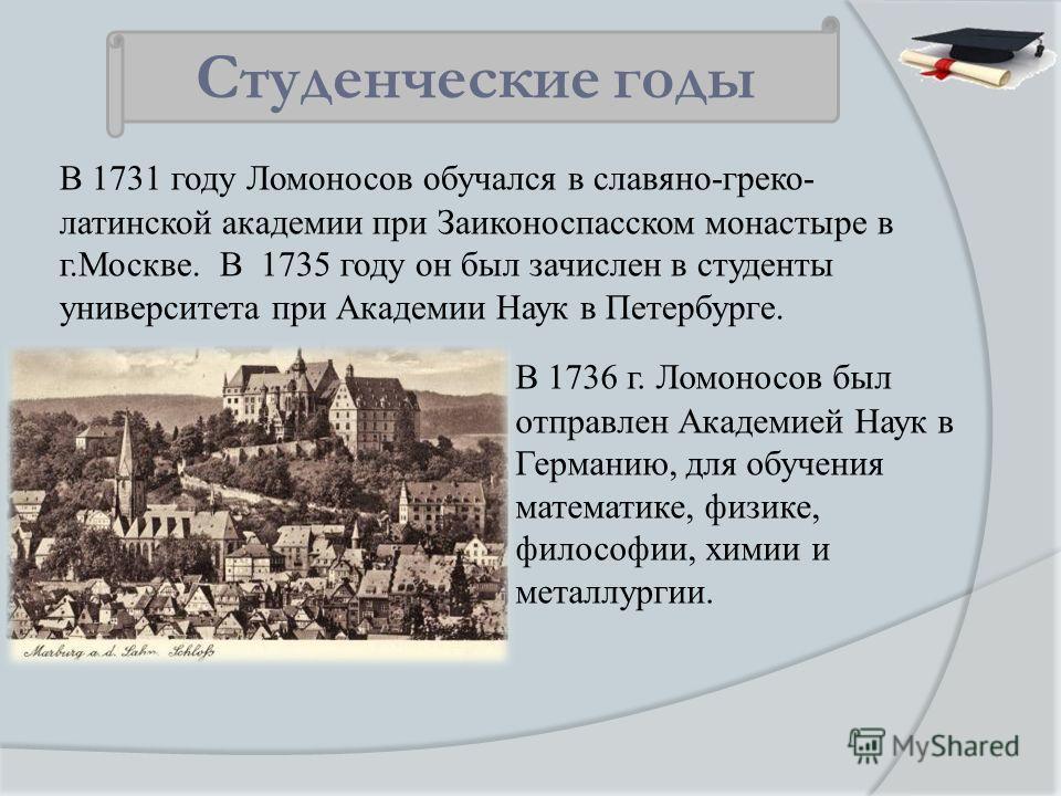 В 1731 году Ломоносов обучался в славяно-греко- латинской академии при Заиконоспасском монастыре в г.Москве. В 1735 году он был зачислен в студенты университета при Академии Наук в Петербурге. Студенческие годы В 1736 г. Ломоносов был отправлен Акаде