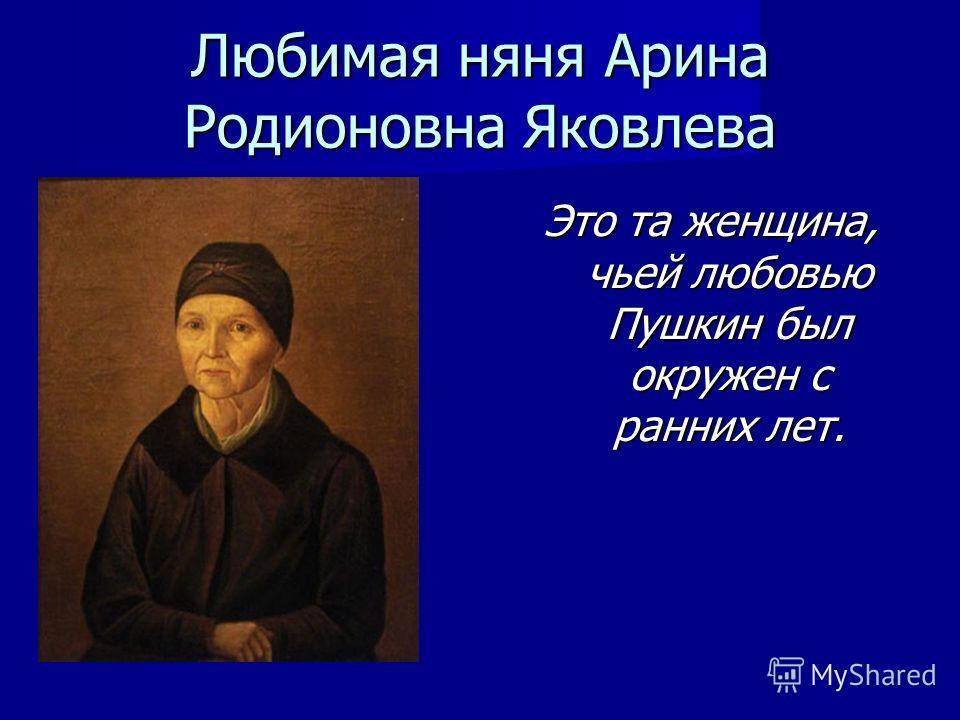 Любимая няня Арина Родионовна Яковлева Это та женщина, чьей любовью Пушкин был окружен с ранних лет.