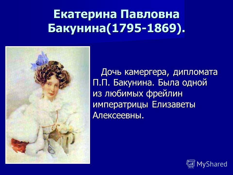 Екатерина Павловна Бакунина(1795-1869). Дочь камергера, дипломата П.П. Бакунина. Была одной из любимых фрейлин императрицы Елизаветы Алексеевны. Дочь камергера, дипломата П.П. Бакунина. Была одной из любимых фрейлин императрицы Елизаветы Алексеевны.