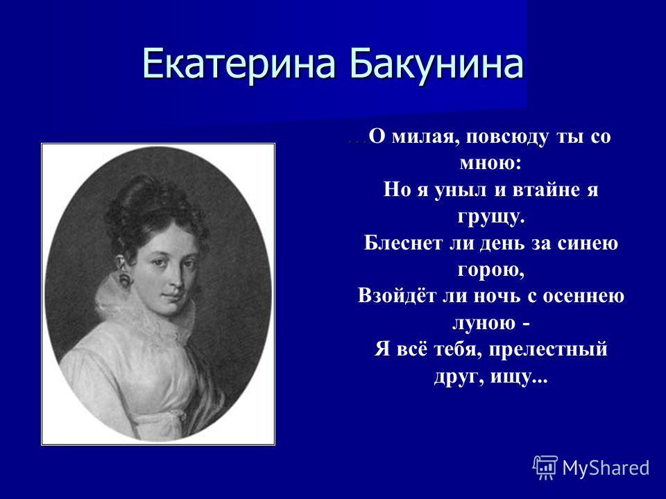 Екатерина Бакунина … …О милая, повсюду ты со мною: Но я уныл и втайне я грущу. Блеснет ли день за синею горою, Взойдёт ли ночь с осеннею луною - Я всё тебя, прелестный друг, ищу...