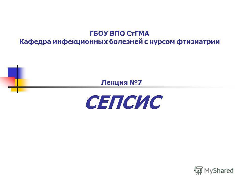 ГБОУ ВПО СтГМА Кафедра инфекционных болезней с курсом фтизиатрии Лекция 7 СЕПСИС