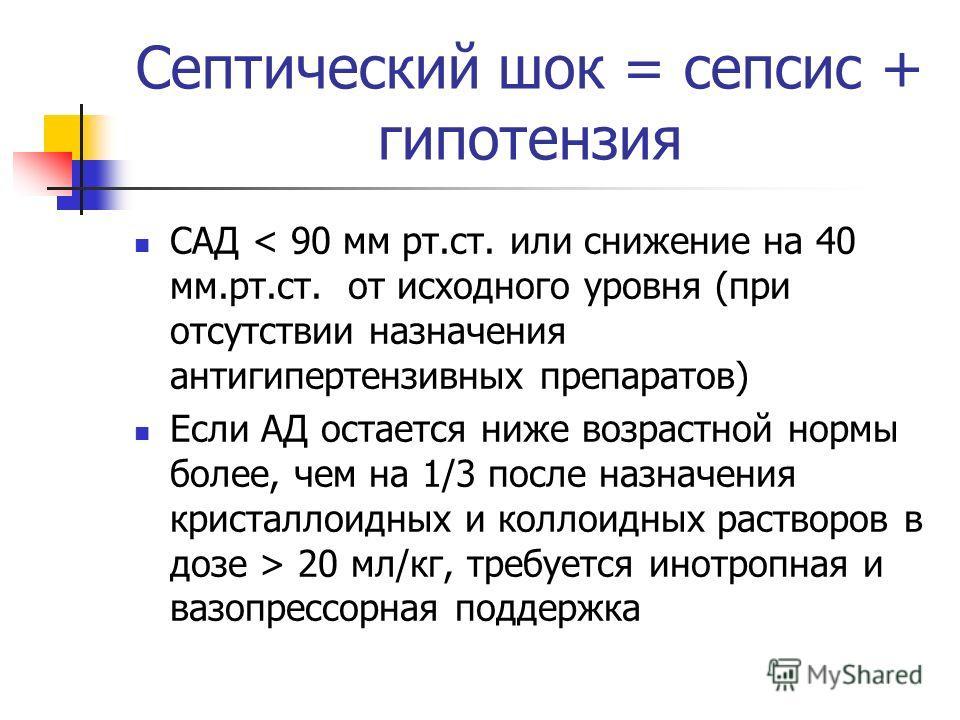 Септический шок = сепсис + гипотензия САД < 90 мм рт.ст. или снижение на 40 мм.рт.ст. от исходного уровня (при отсутствии назначения антигипертензивных препаратов) Если АД остается ниже возрастной нормы более, чем на 1/3 после назначения кристаллоидн