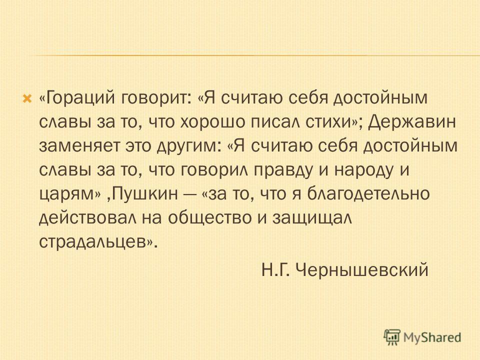 «Гораций говорит: «Я считаю себя достойным славы за то, что хорошо писал стихи»; Державин заменяет это другим: «Я считаю себя достойным славы за то, что говорил правду и народу и царям»,Пушкин «за то, что я благодетельно действовал на общество и защи