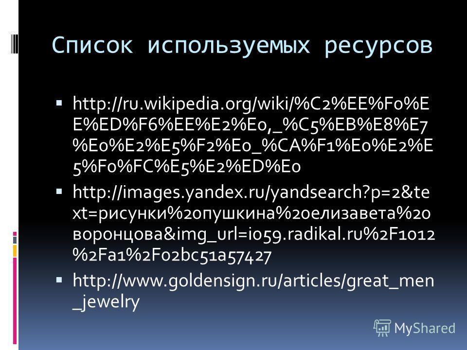 Список используемых ресурсов http://ru.wikipedia.org/wiki/%C2%EE%F0%E E%ED%F6%EE%E2%E0,_%C5%EB%E8%E7 %E0%E2%E5%F2%E0_%CA%F1%E0%E2%E 5%F0%FC%E5%E2%ED%E0 http://images.yandex.ru/yandsearch?p=2&te xt=рисунки%20пушкина%20елизавета%20 воронцова&img_url=i0