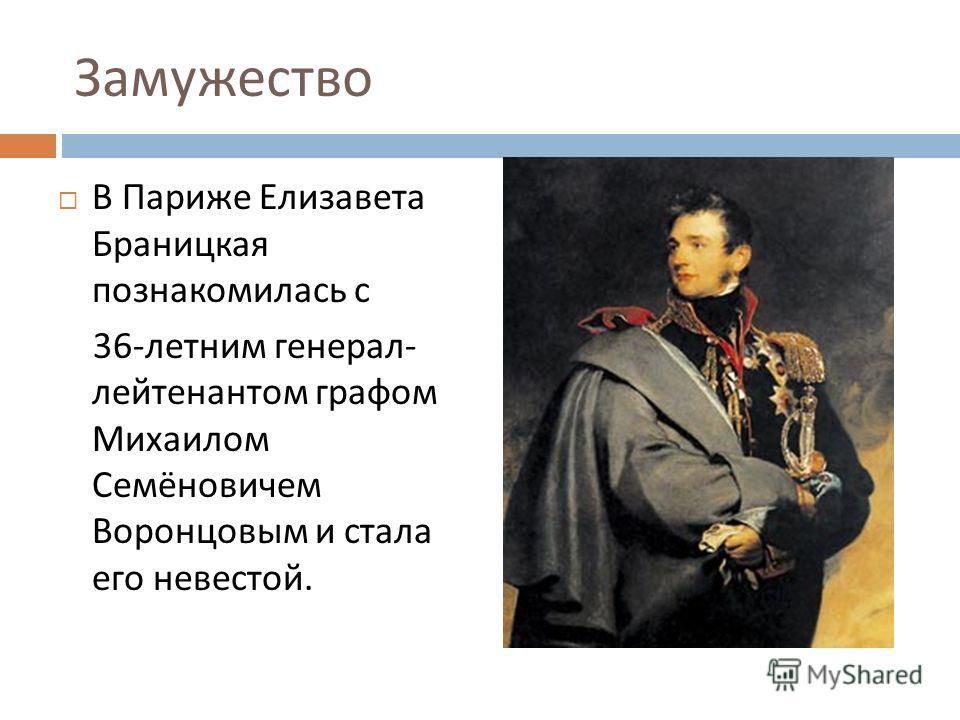 Замужество В Париже Елизавета Браницкая познакомилась с 36- летним генерал - лейтенантом графом Михаилом Семёновичем Воронцовым и стала его невестой.