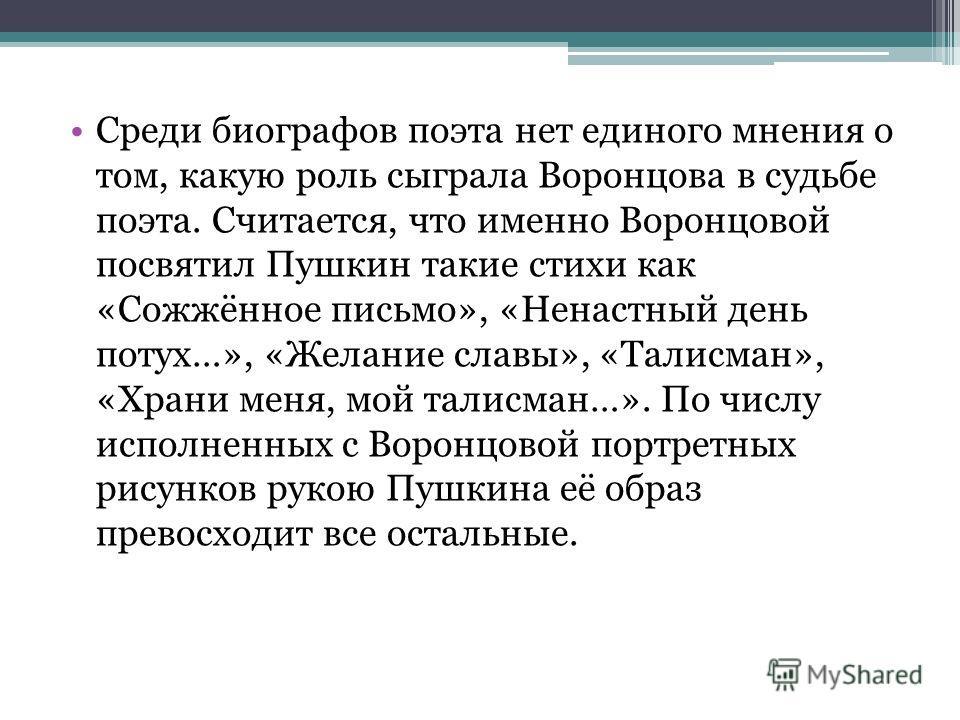 Среди биографов поэта нет единого мнения о том, какую роль сыграла Воронцова в судьбе поэта. Считается, что именно Воронцовой посвятил Пушкин такие стихи как «Сожжённое письмо», «Ненастный день потух…», «Желание славы», «Талисман», «Храни меня, мой т