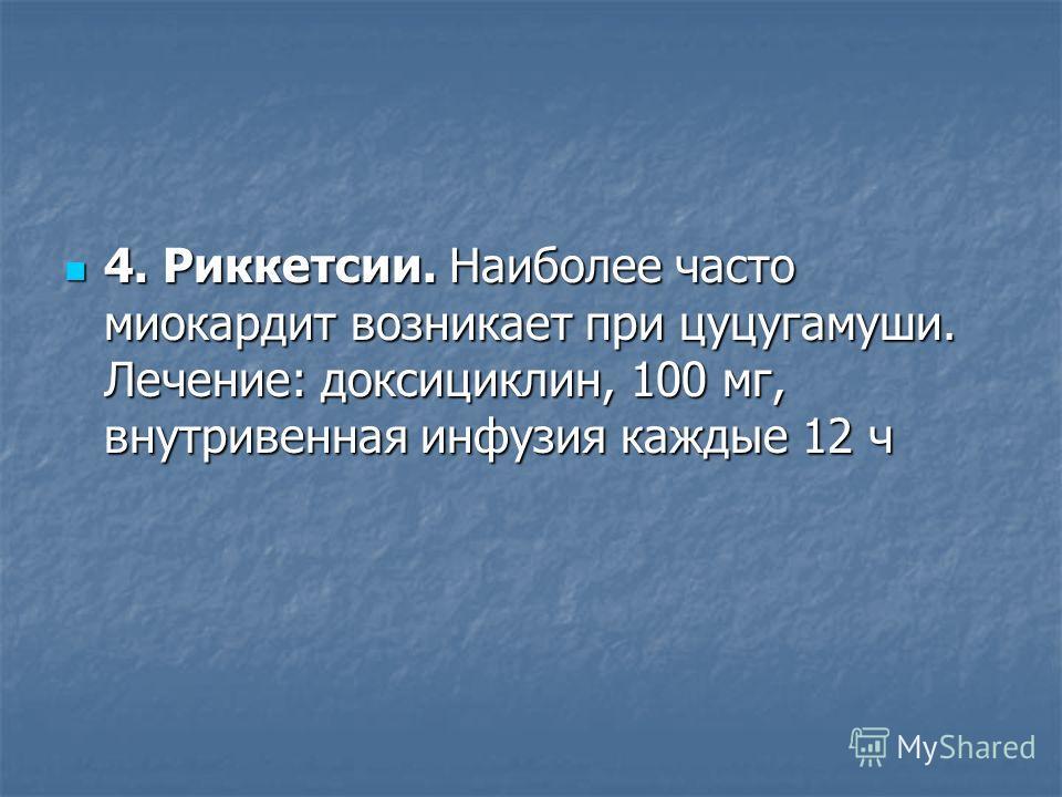 4. Риккетсии. Наиболее часто миокардит возникает при цуцугамуши. Лечение: доксициклин, 100 мг, внутривенная инфузия каждые 12 ч 4. Риккетсии. Наиболее часто миокардит возникает при цуцугамуши. Лечение: доксициклин, 100 мг, внутривенная инфузия каждые