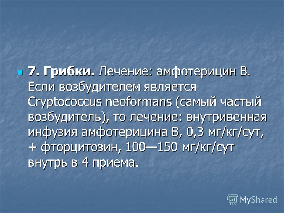 7. Грибки. Лечение: амфотерицин B. Если возбудителем является Cryptococcus neoformans (самый частый возбудитель), то лечение: внутривенная инфузия амфотерицина B, 0,3 мг/кг/сут, + фторцитозин, 100150 мг/кг/сут внутрь в 4 приема. 7. Грибки. Лечение: а