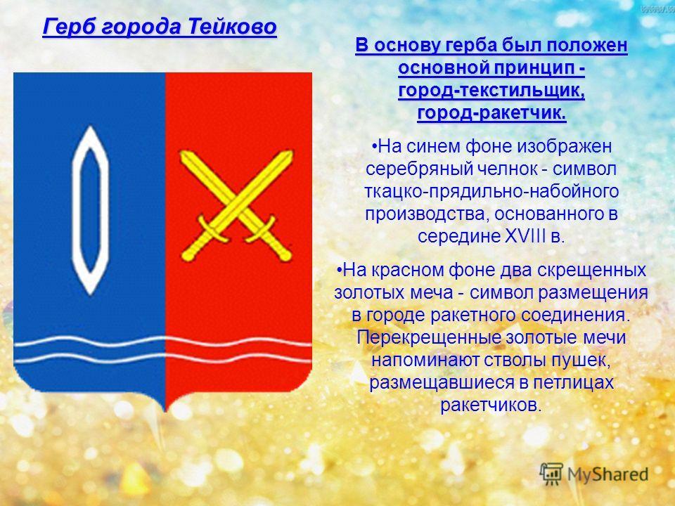 Герб города Тейково В основу герба был положен основной принцип - город-текстильщик, город-ракетчик. На синем фоне изображен серебряный челнок - символ ткацко-прядильно-набойного производства, основанного в середине XVIII в. На красном фоне два скрещ