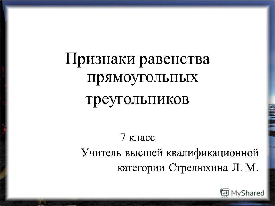 Признаки равенства прямоугольных треугольников 7 класс Учитель высшей квалификационной категории Стрелюхина Л. М.
