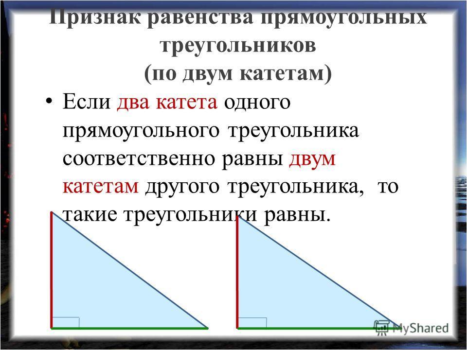 Признак равенства прямоугольных треугольников (по двум катетам) Если два катета одного прямоугольного треугольника соответственно равны двум катетам другого треугольника, то такие треугольники равны.