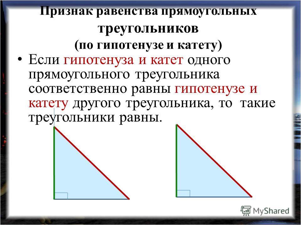 Признак равенства прямоугольных треугольников (по гипотенузе и катету) Если гипотенуза и катет одного прямоугольного треугольника соответственно равны гипотенузе и катету другого треугольника, то такие треугольники равны.