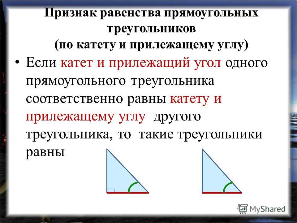 Признак равенства прямоугольных треугольников (по катету и прилежащему углу) Если катет и прилежащий угол одного прямоугольного треугольника соответственно равны катету и прилежащему углу другого треугольника, то такие треугольники равны