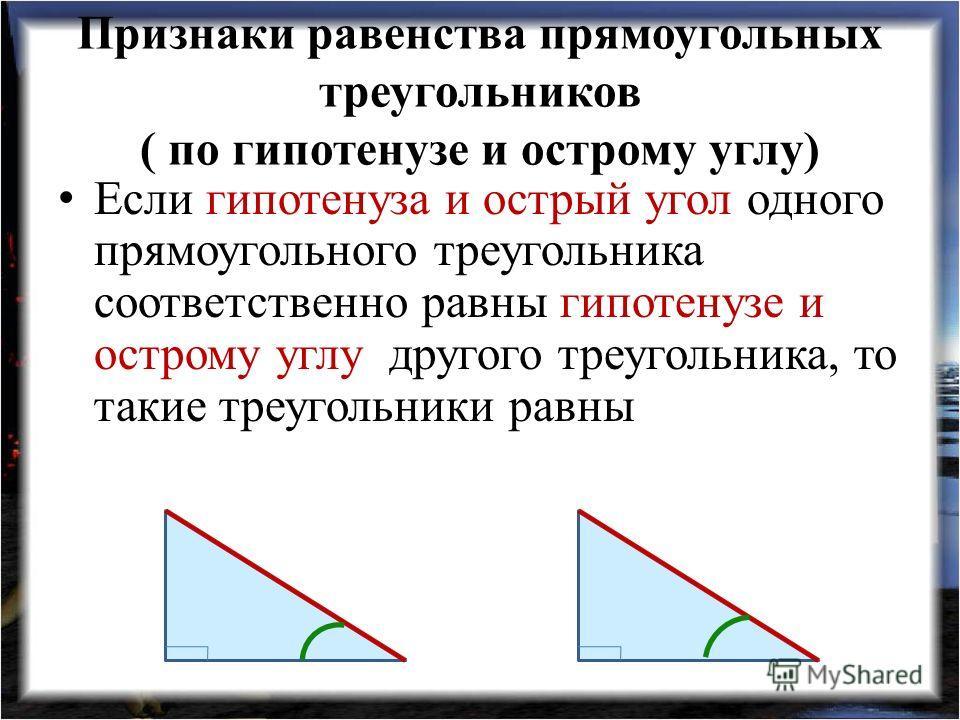 Признаки равенства прямоугольных треугольников ( по гипотенузе и острому углу) Если гипотенуза и острый угол одного прямоугольного треугольника соответственно равны гипотенузе и острому углу другого треугольника, то такие треугольники равны