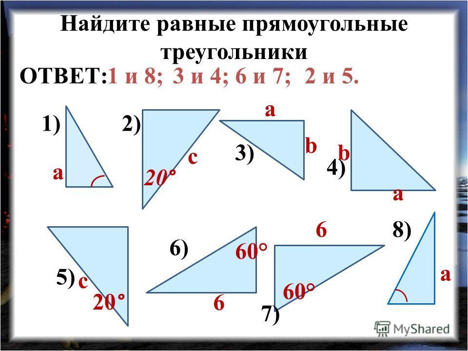 Найдите равные прямоугольные треугольники 1)2) 3) 4) 5) 6) 7) 8) с a a с a a b b 6 6 60° 20 ° 1 и 8;3 и 4;6 и 7;2 и 5.ОТВЕТ: