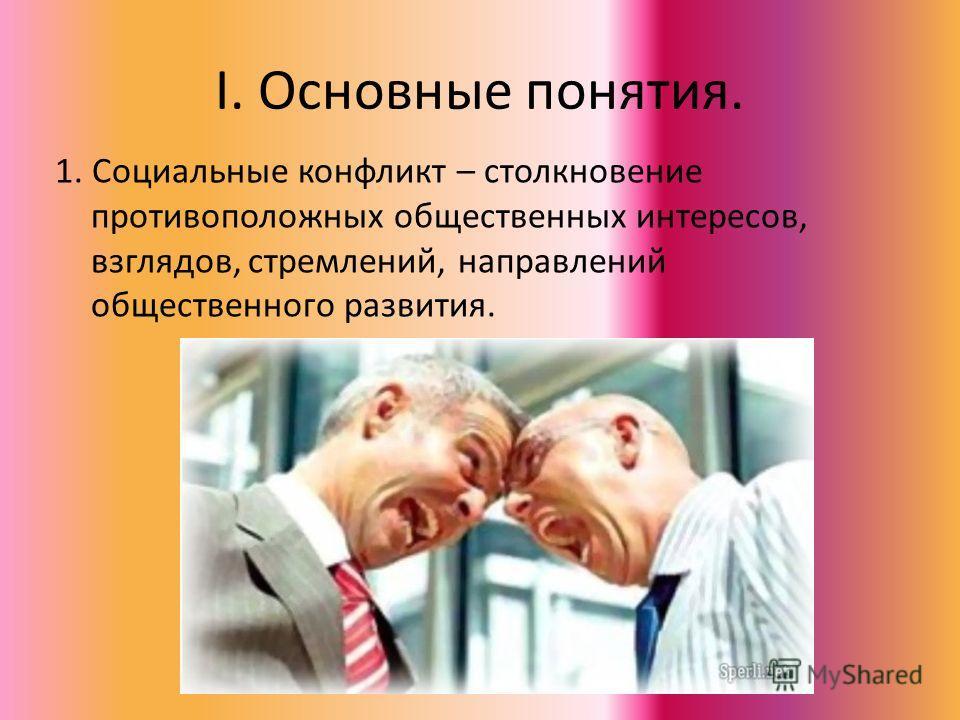 I. Основные понятия. 1. Социальные конфликт – столкновение противоположных общественных интересов, взглядов, стремлений, направлений общественного развития.