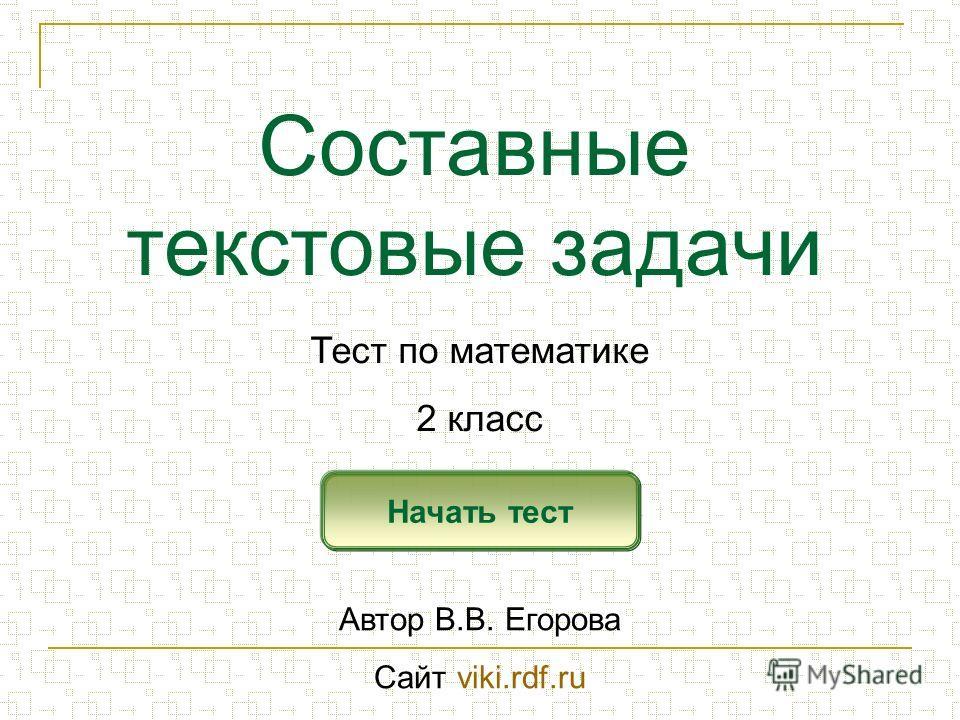 Составные текстовые задачи Начать тест Тест по математике 2 класс Автор В.В. Егорова Сайт viki.rdf.ru