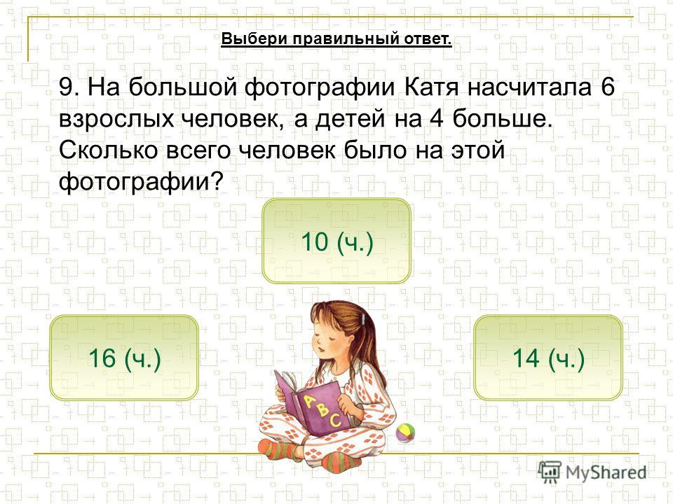 9. На большой фотографии Катя насчитала 6 взрослых человек, а детей на 4 больше. Сколько всего человек было на этой фотографии? 16 (ч.) 10 (ч.) 14 (ч.) Выбери правильный ответ.