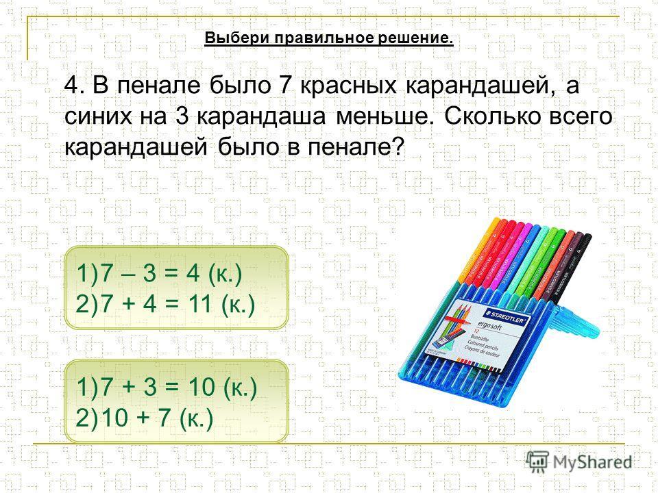4. В пенале было 7 красных карандашей, а синих на 3 карандаша меньше. Сколько всего карандашей было в пенале? 1)7 – 3 = 4 (к.)7 – 3 = 4 (к.) 2)7 + 4 = 11 (к.)7 + 4 = 11 (к.) 1)7 + 3 = 10 (к.)7 + 3 = 10 (к.) 2)10 + 7 (к.)10 + 7 (к.) Выбери правильное