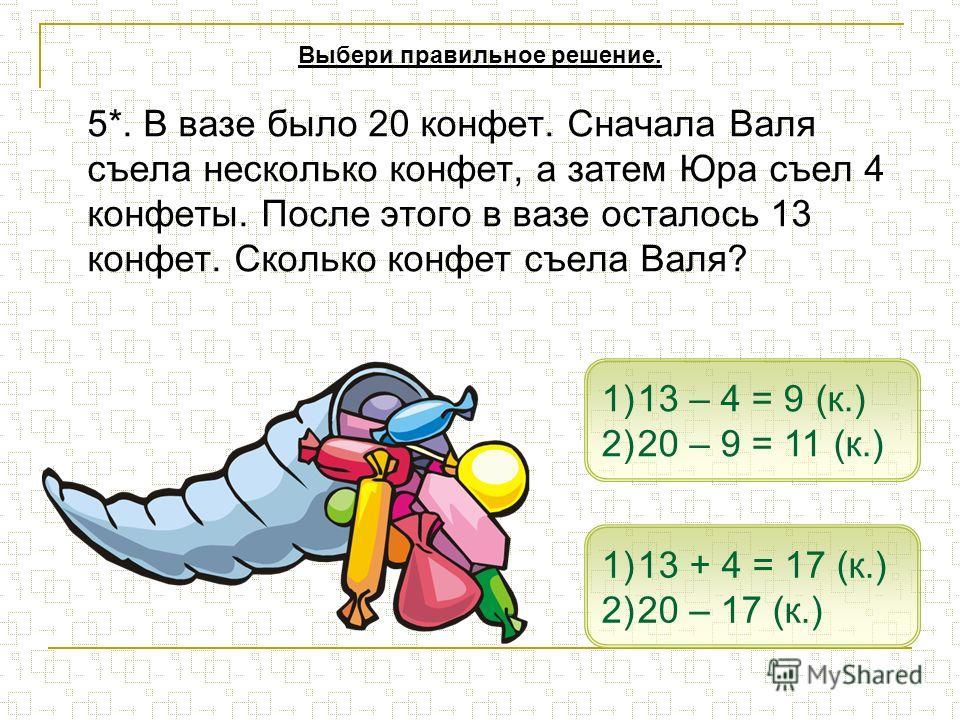 5*. В вазе было 20 конфет. Сначала Валя съела несколько конфет, а затем Юра съел 4 конфеты. После этого в вазе осталось 13 конфет. Сколько конфет съела Валя? 1)13 + 4 = 17 (к.)13 + 4 = 17 (к.) 2)20 – 17 (к.)20 – 17 (к.) 1)13 – 4 = 9 (к.)13 – 4 = 9 (к