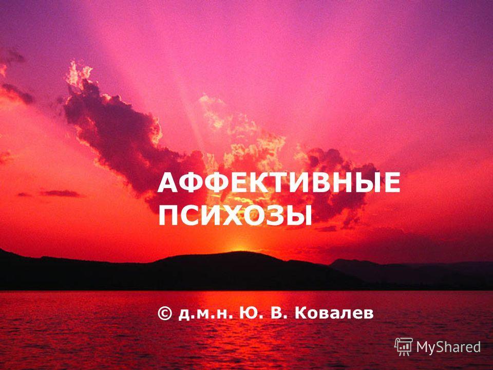 LOGO АФФЕКТИВНЫЕ ПСИХОЗЫ © д.м.н. Ю. В. Ковалев