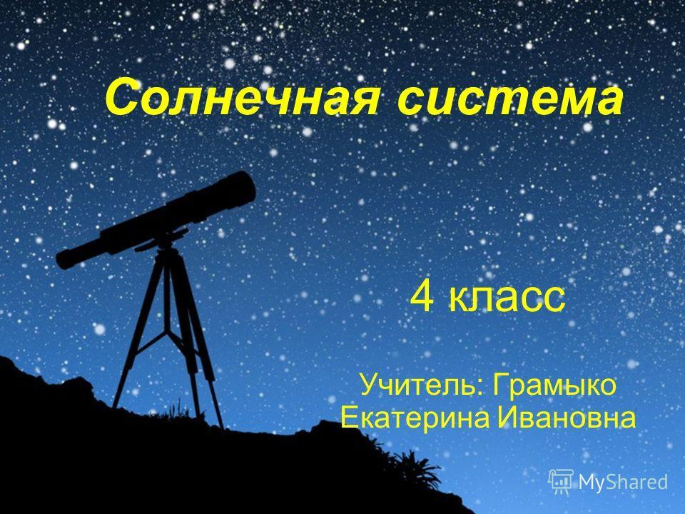 Солнечная система 4 класс Учитель: Грамыко Екатерина Ивановна