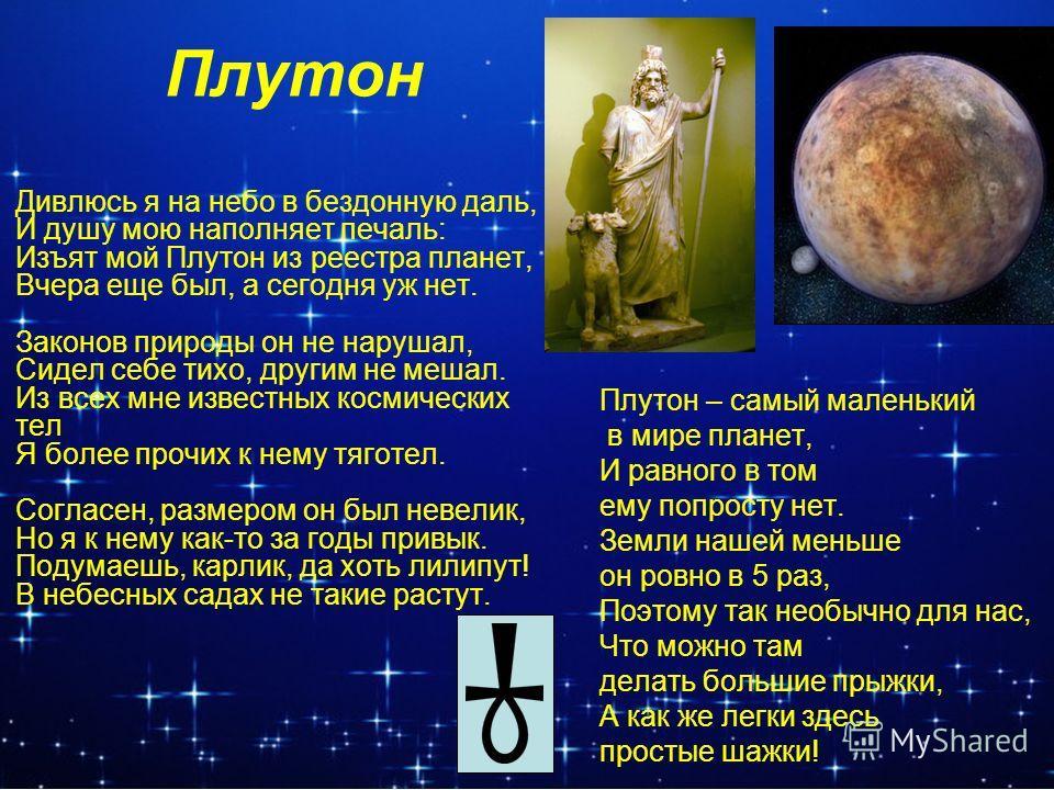 Плутон Дивлюсь я на небо в бездонную даль, И душу мою наполняет печаль: Изъят мой Плутон из реестра планет, Вчера еще был, а сегодня уж нет. Законов природы он не нарушал, Сидел себе тихо, другим не мешал. Из всех мне известных космических тел Я боле