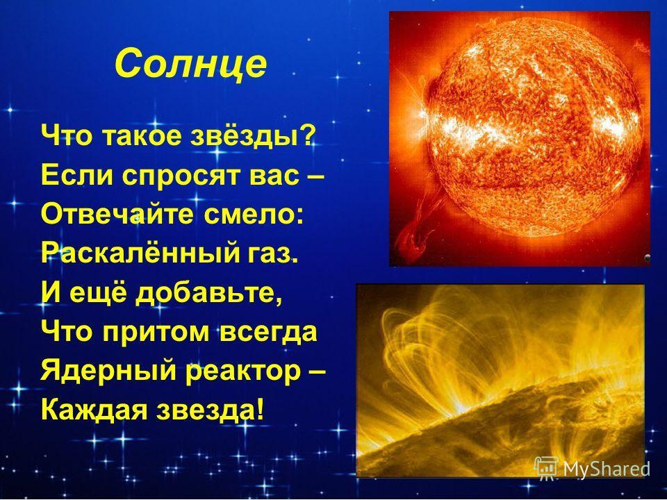 Солнце Что такое звёзды? Если спросят вас – Отвечайте смело: Раскалённый газ. И ещё добавьте, Что притом всегда Ядерный реактор – Каждая звезда!