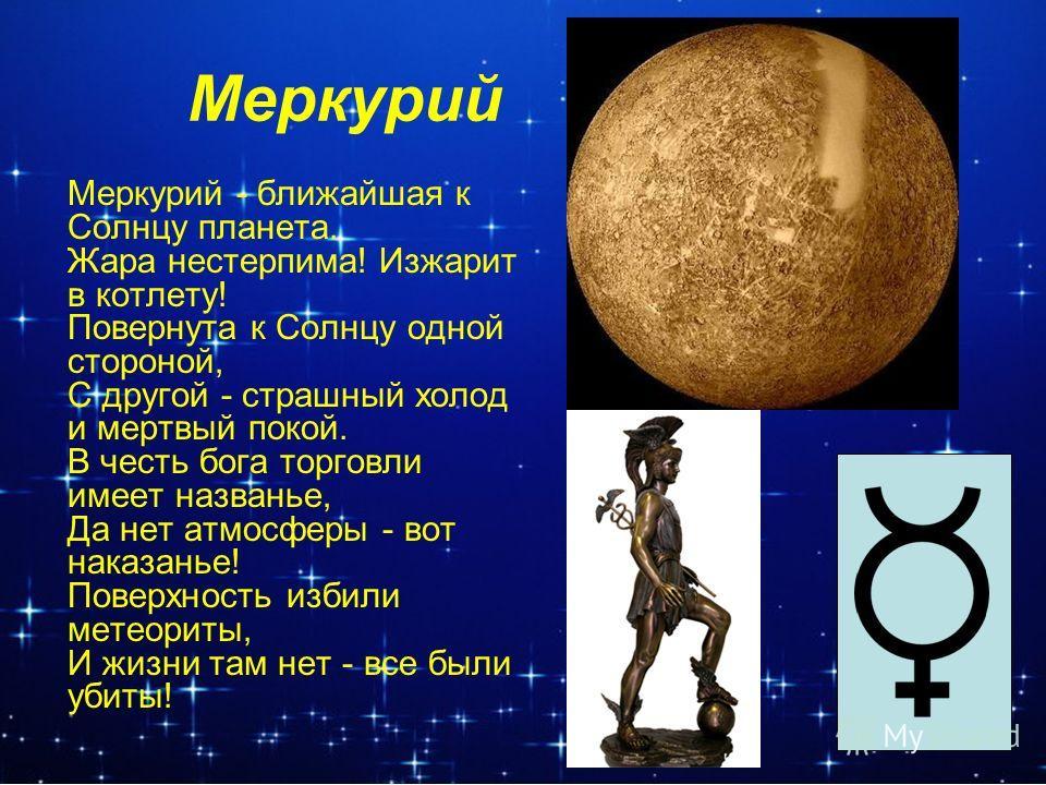 Меркурий Меркурий - ближайшая к Солнцу планета. Жара нестерпима! Изжарит в котлету! Повернута к Солнцу одной стороной, С другой - страшный холод и мертвый покой. В честь бога торговли имеет названье, Да нет атмосферы - вот наказанье! Поверхность изби