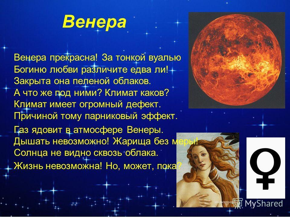Венера Венера прекрасна! За тонкой вуалью Богиню любви различите едва ли! Закрыта она пеленой облаков. А что же под ними? Климат каков? Климат имеет огромный дефект. Причиной тому парниковый эффект. Газ ядовит в атмосфере Венеры. Дышать невозможно! Ж