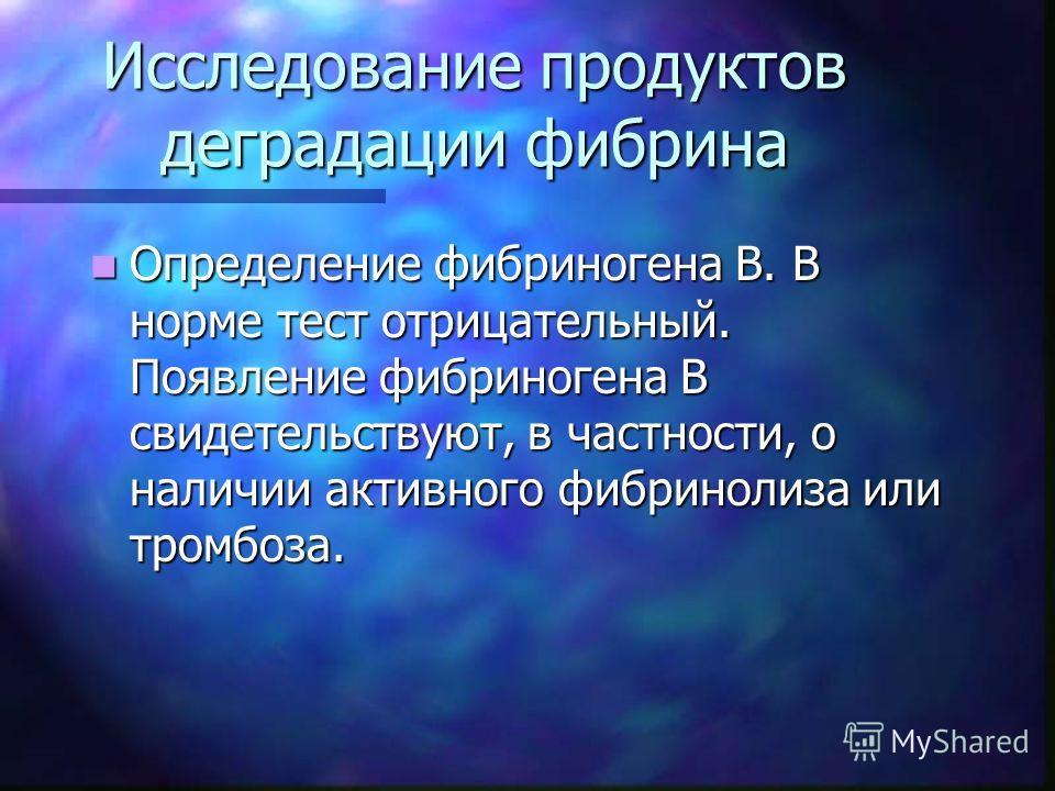 Исследование продуктов деградации фибрина Определение фибриногена B. В норме тест отрицательный. Появление фибриногена В свидетельствуют, в частности, о наличии активного фибринолиза или тромбоза. Определение фибриногена B. В норме тест отрицательный