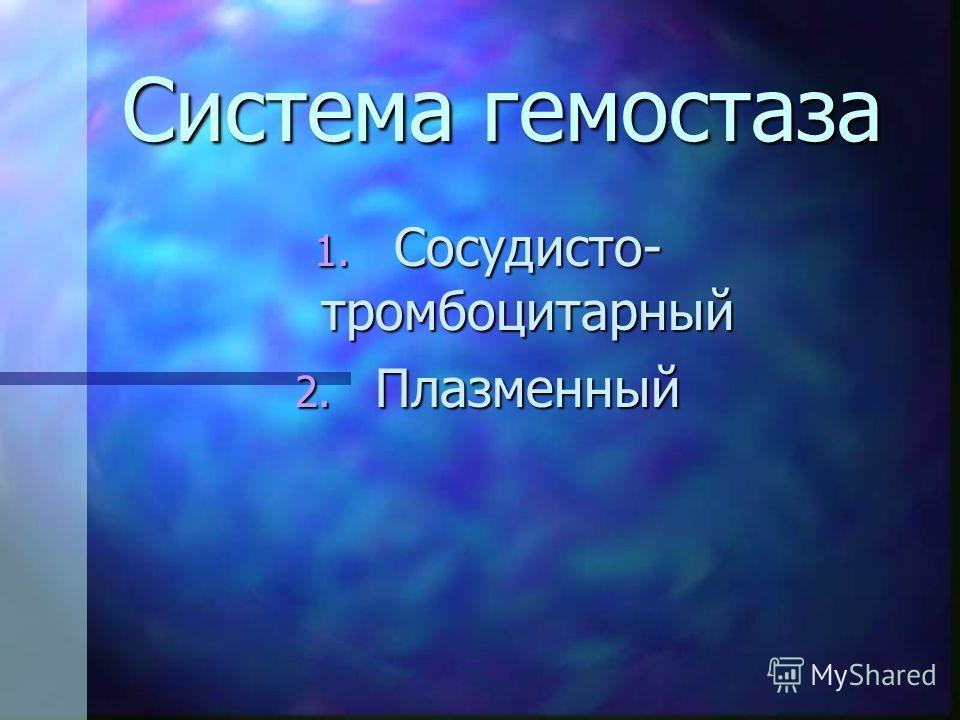 Система гемостаза 1. Сосудисто- тромбоцитарный 2. Плазменный