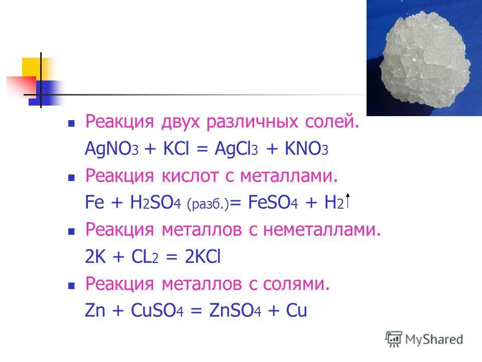 Реакция двух различных солей. AgNO 3 + KCl = AgCl 3 + KNO 3 Реакция кислот с металлами. Fe + H 2 SO 4 (разб.) = FeSO 4 + H 2 Реакция металлов с неметаллами. 2K + CL 2 = 2KCl Реакция металлов с солями. Zn + CuSO 4 = ZnSO 4 + Cu