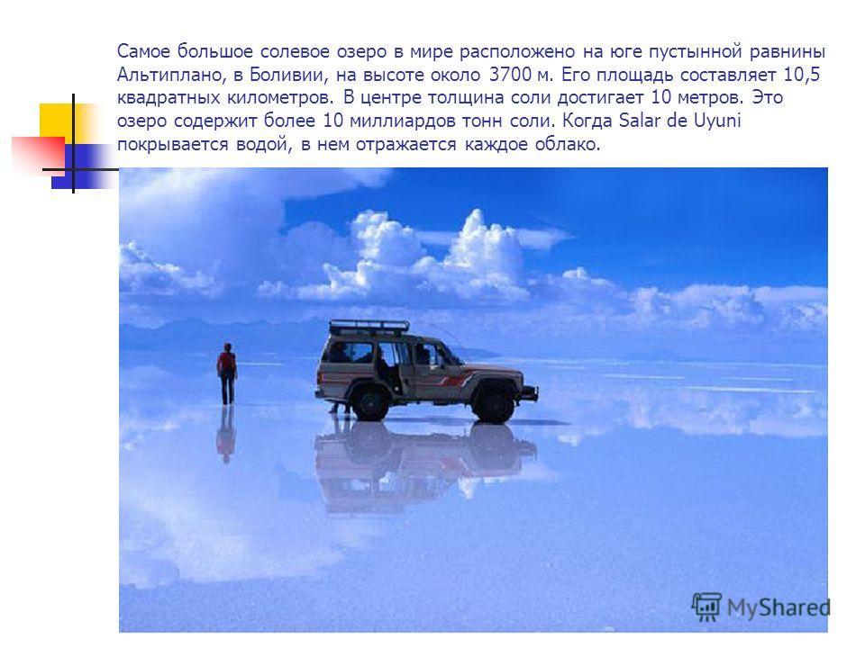 Самое большое солевое озеро в мире расположено на юге пустынной равнины Альтиплано, в Боливии, на высоте около 3700 м. Его площадь составляет 10,5 квадратных километров. В центре толщина соли достигает 10 метров. Это озеро содержит более 10 миллиардо