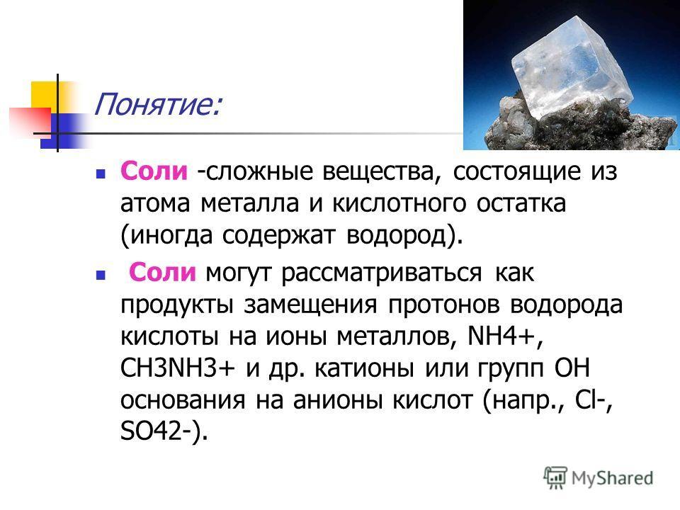 Понятие: Соли -сложные вещества, состоящие из атома металла и кислотного остатка (иногда содержат водород). Соли могут рассматриваться как продукты замещения протонов водорода кислоты на ионы металлов, NH4+, СН3NН3+ и др. катионы или групп ОН основан