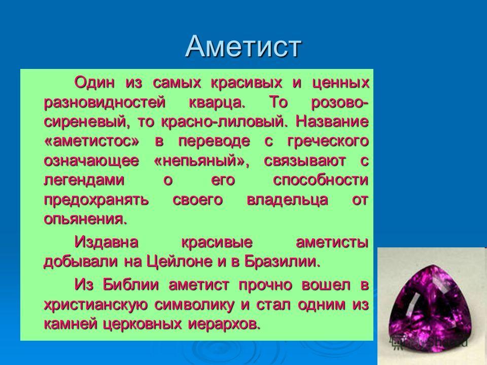 Аметист Один из самых красивых и ценных разновидностей кварца. То розово- сиреневый, то красно-лиловый. Название «аметистос» в переводе с греческого означающее «непьяный», связывают с легендами о его способности предохранять своего владельца от опьян