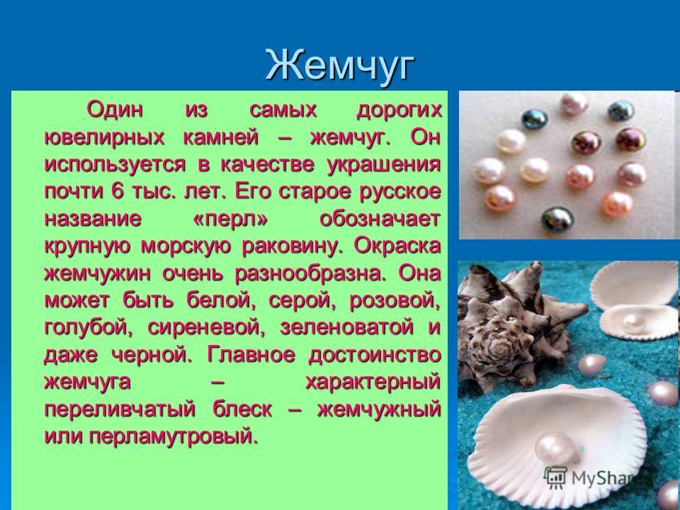 Жемчуг Один из самых дорогих ювелирных камней – жемчуг. Он используется в качестве украшения почти 6 тыс. лет. Его старое русское название «перл» обозначает крупную морскую раковину. Окраска жемчужин очень разнообразна. Она может быть белой, серой, р