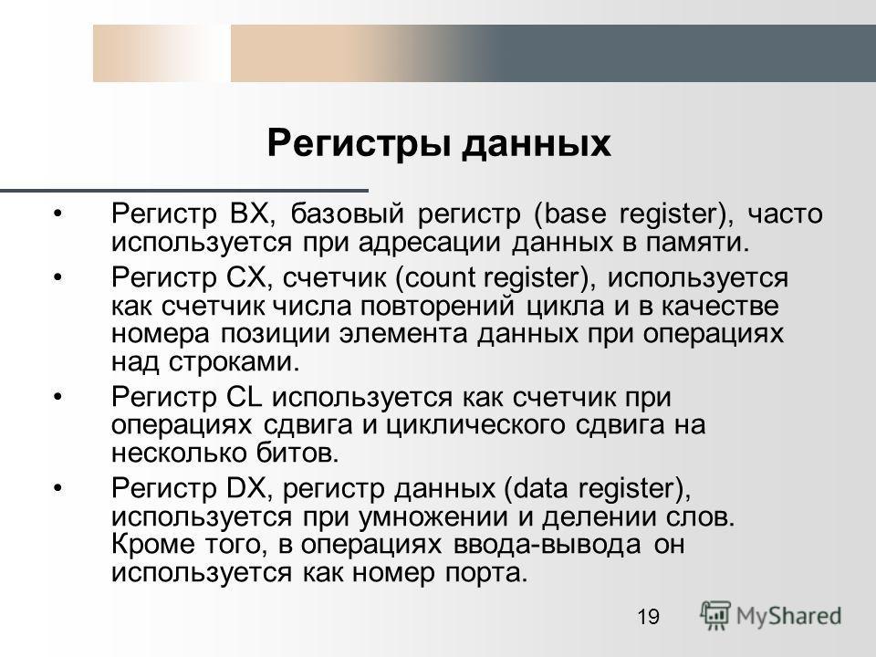 19 Регистры данных Регистр ВХ, базовый регистр (base register), часто используется при адресации данных в памяти. Регистр СХ, счетчик (count register), используется как счетчик числа повторений цикла и в качестве номера позиции элемента данных при оп