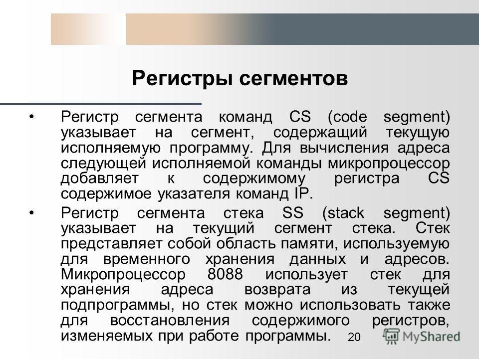 20 Регистры сегментов Регистр сегмента команд CS (code segment) указывает на сегмент, содержащий текущую исполняемую программу. Для вычисления адреса следующей исполняемой команды микропроцессор добавляет к содержимому регистра CS содержимое указател