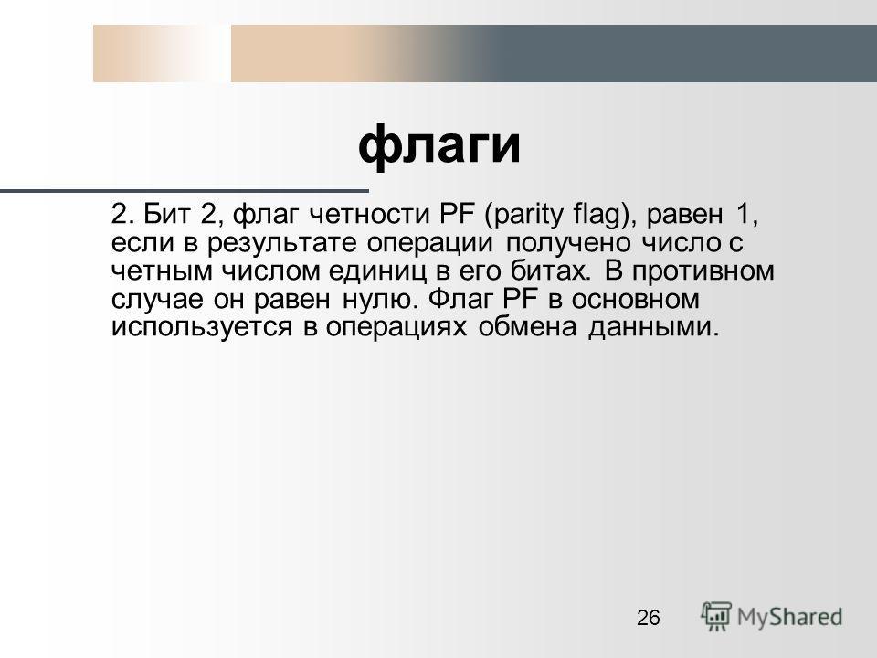 26 флаги 2. Бит 2, флаг четности PF (parity flag), равен 1, если в результате операции получено число с четным числом единиц в его битах. В противном случае он равен нулю. Флаг РF в основном используется в операциях обмена данными.