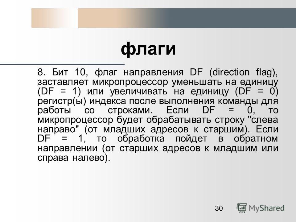 30 флаги 8. Бит 10, флаг направления DF (direction flag), заставляет микропроцессор уменьшать на единицу (DF = 1) или увеличивать на единицу (DF = 0) регистр(ы) индекса после выполнения команды для работы со строками. Если DF = 0, то микропроцессор б
