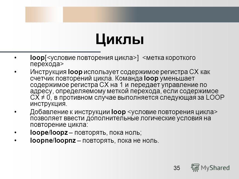 35 Циклы loop[ ] Инструкция loop использует содержимое регистра СХ как счетчик повторений цикла. Команда loop уменьшает содержимое регистра СХ на 1 и передает управление по адресу, определяемому меткой перехода, если содержимое СХ 0, в противном случ