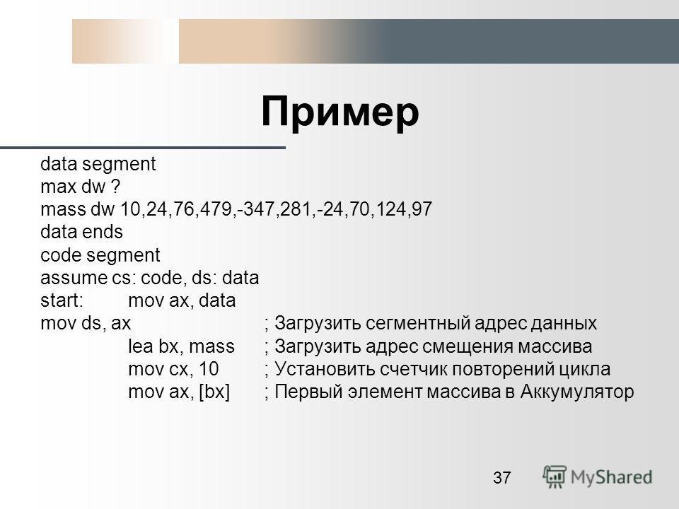 37 Пример data segment max dw ? mass dw 10,24,76,479,-347,281,-24,70,124,97 data ends code segment assume cs: code, ds: data start: mov ax, data mov ds, ax ; Загрузить сегментный адрес данных lea bx, mass ; Загрузить адрес смещения массива mov cx, 10